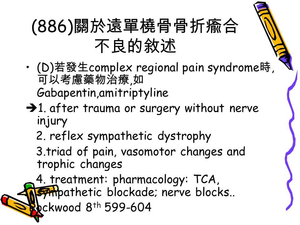 (886) 關於遠單橈骨骨折瘉合 不良的敘述 (D) 若發生 complex regional pain syndrome 時, 可以考慮藥物治療, 如 Gabapentin,amitriptyline  1. after trauma or surgery without nerve injur