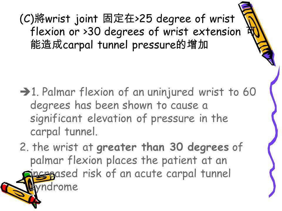 (C) 將 wrist joint 固定在 >25 degree of wrist flexion or >30 degrees of wrist extension 可 能造成 carpal tunnel pressure 的增加  1. Palmar flexion of an uninjur