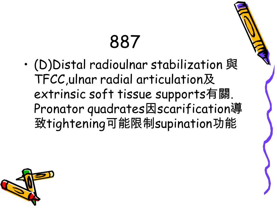 887 (D)Distal radioulnar stabilization 與 TFCC,ulnar radial articulation 及 extrinsic soft tissue supports 有關. Pronator quadrates 因 scarification 導 致 ti