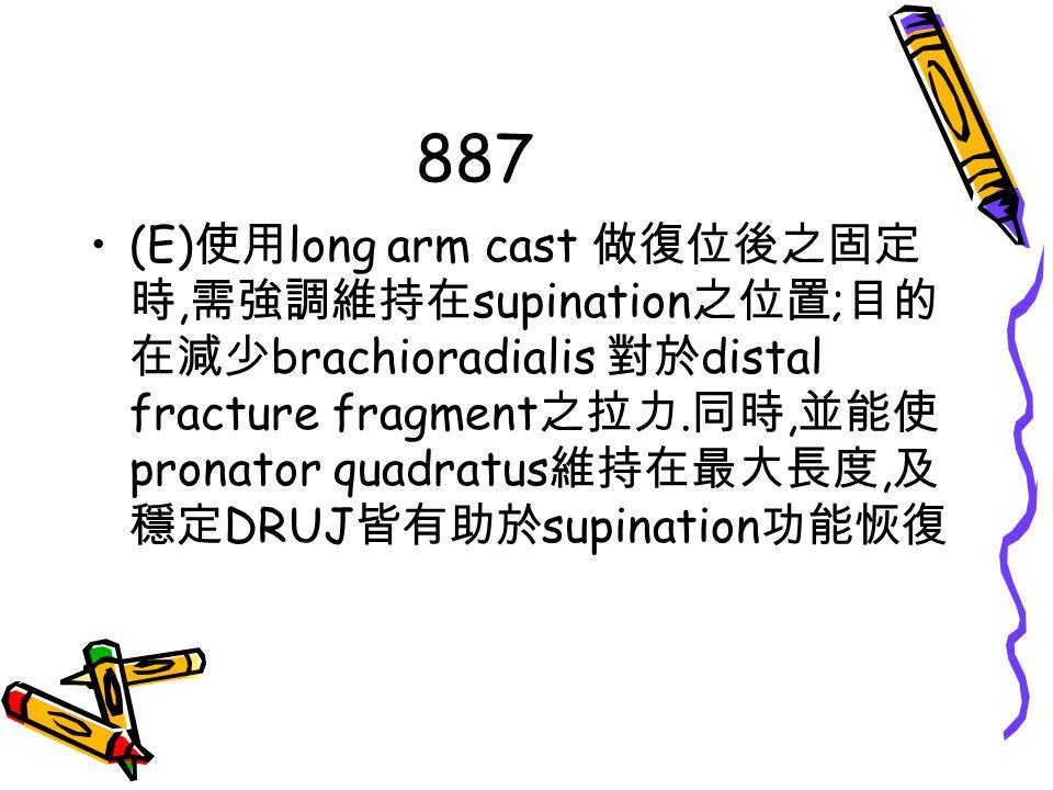 887 (E) 使用 long arm cast 做復位後之固定 時, 需強調維持在 supination 之位置 ; 目的 在減少 brachioradialis 對於 distal fracture fragment 之拉力. 同時, 並能使 pronator quadratus 維持在最大長度