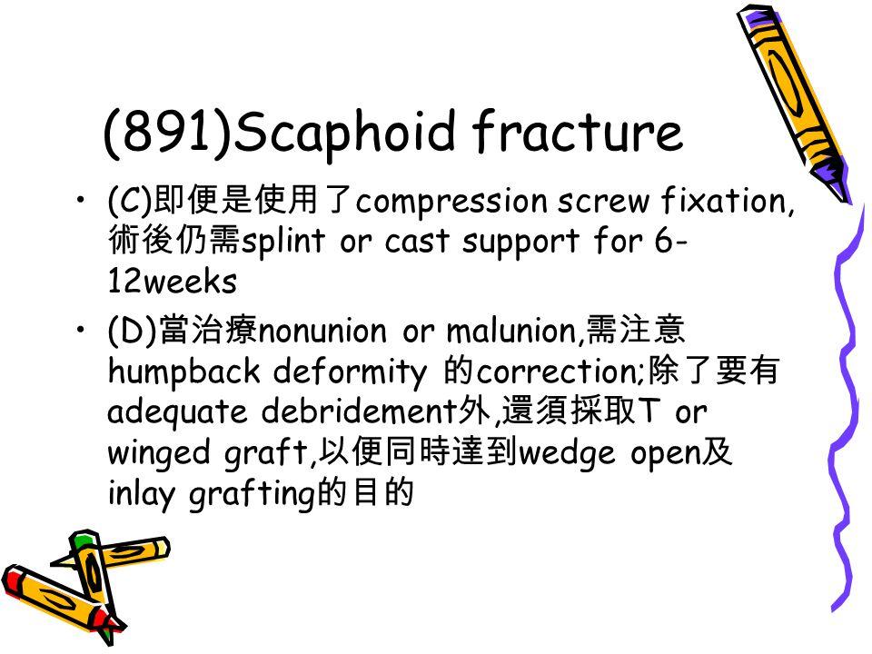 (891)Scaphoid fracture (C) 即便是使用了 compression screw fixation, 術後仍需 splint or cast support for 6- 12weeks (D) 當治療 nonunion or malunion, 需注意 humpback de
