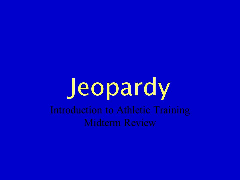 Jeopardy Introduction to Athletic Training Midterm Review
