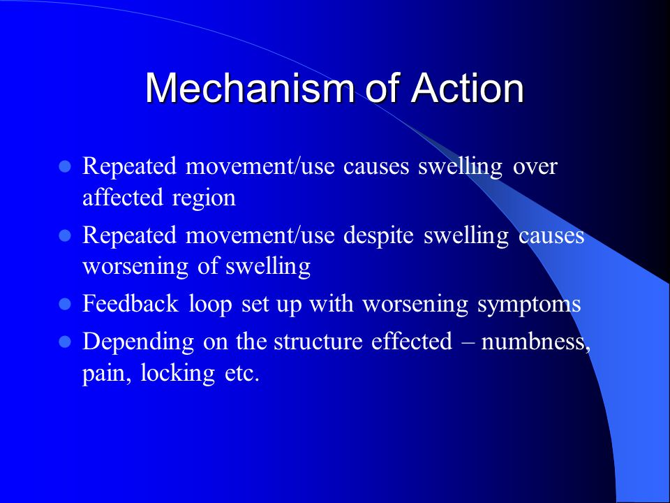 Mechanism of Action Repeated movement/use causes swelling over affected region Repeated movement/use despite swelling causes worsening of swelling Feedback loop set up with worsening symptoms Depending on the structure effected – numbness, pain, locking etc.