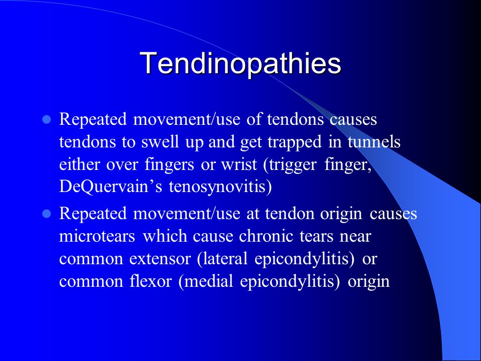 Tendinopathies Repeated movement/use of tendons causes tendons to swell up and get trapped in tunnels either over fingers or wrist (trigger finger, DeQuervain's tenosynovitis) Repeated movement/use at tendon origin causes microtears which cause chronic tears near common extensor (lateral epicondylitis) or common flexor (medial epicondylitis) origin