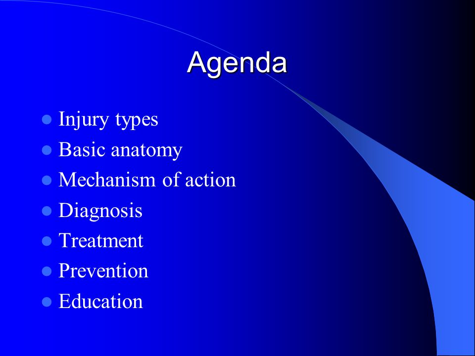 Agenda Injury types Basic anatomy Mechanism of action Diagnosis Treatment Prevention Education