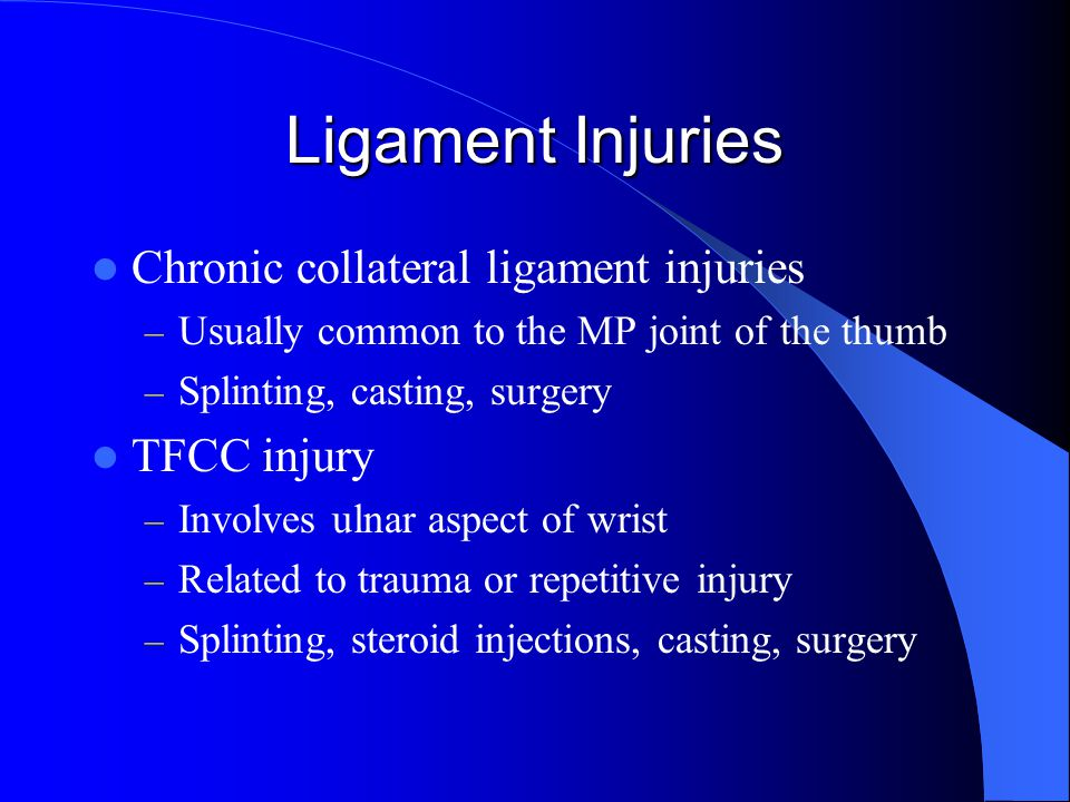 Ligament Injuries Chronic collateral ligament injuries – Usually common to the MP joint of the thumb – Splinting, casting, surgery TFCC injury – Involves ulnar aspect of wrist – Related to trauma or repetitive injury – Splinting, steroid injections, casting, surgery