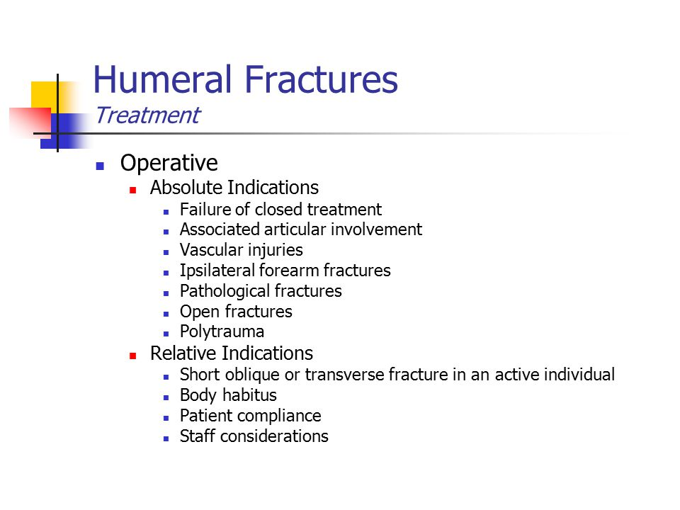 Humeral Fractures Treatment Operative Absolute Indications Failure of closed treatment Associated articular involvement Vascular injuries Ipsilateral