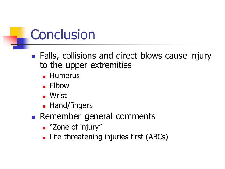 "Conclusion Falls, collisions and direct blows cause injury to the upper extremities Humerus Elbow Wrist Hand/fingers Remember general comments ""Zone o"
