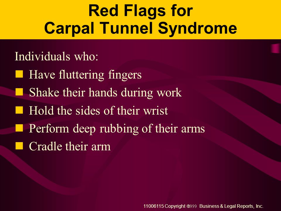 11006115 Copyright  Business & Legal Reports, Inc. Symptoms of Carpal Tunnel Syndrome Pain in the wrist Tingling in the wrist, hands, and finger