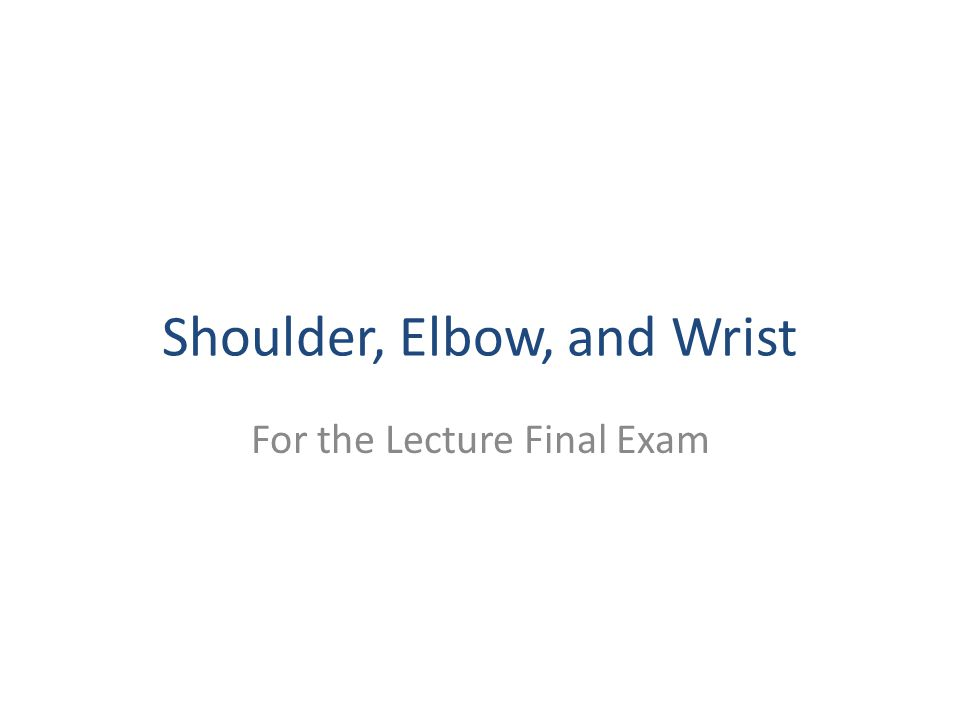 Shoulder, Elbow, and Wrist For the Lecture Final Exam