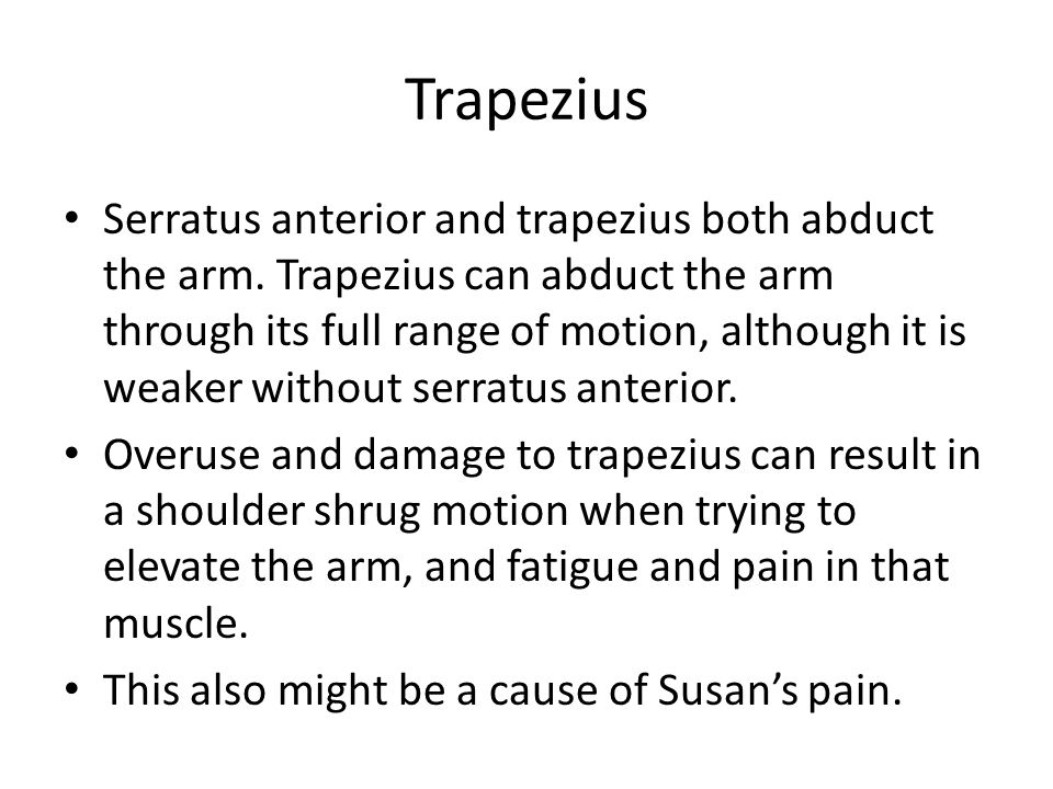 Trapezius Serratus anterior and trapezius both abduct the arm. Trapezius can abduct the arm through its full range of motion, although it is weaker wi