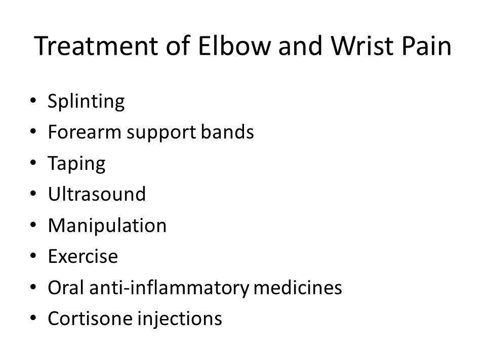 Treatment of Elbow and Wrist Pain Splinting Forearm support bands Taping Ultrasound Manipulation Exercise Oral anti-inflammatory medicines Cortisone i