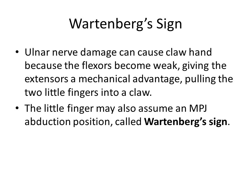 Wartenberg's Sign Ulnar nerve damage can cause claw hand because the flexors become weak, giving the extensors a mechanical advantage, pulling the two