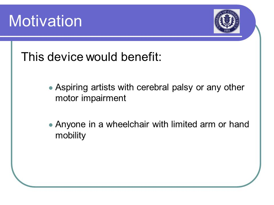 Motivation This device would benefit: Aspiring artists with cerebral palsy or any other motor impairment Anyone in a wheelchair with limited arm or hand mobility