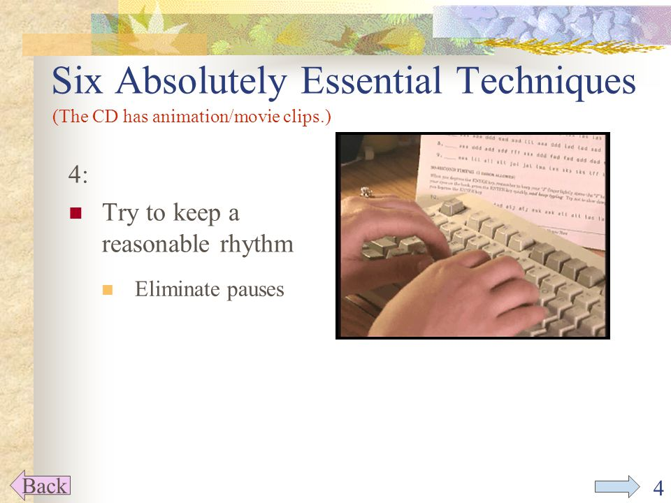 4 4: Try to keep a reasonable rhythm Six Absolutely Essential Techniques Back (The CD has animation/movie clips.) Eliminate pauses