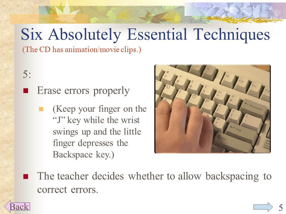 5 5: Erase errors properly Six Absolutely Essential Techniques Back (The CD has animation/movie clips.) (Keep your finger on the J key while the wrist swings up and the little finger depresses the Backspace key.) The teacher decides whether to allow backspacing to correct errors.