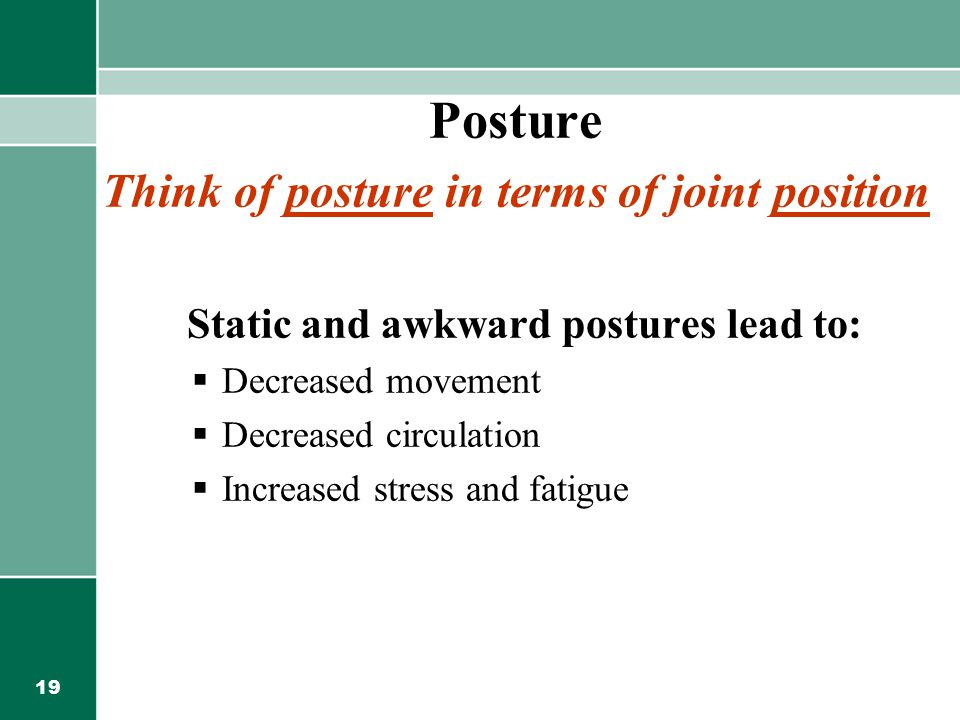 19 Posture Think of posture in terms of joint position Static and awkward postures lead to:  Decreased movement  Decreased circulation  Increased s
