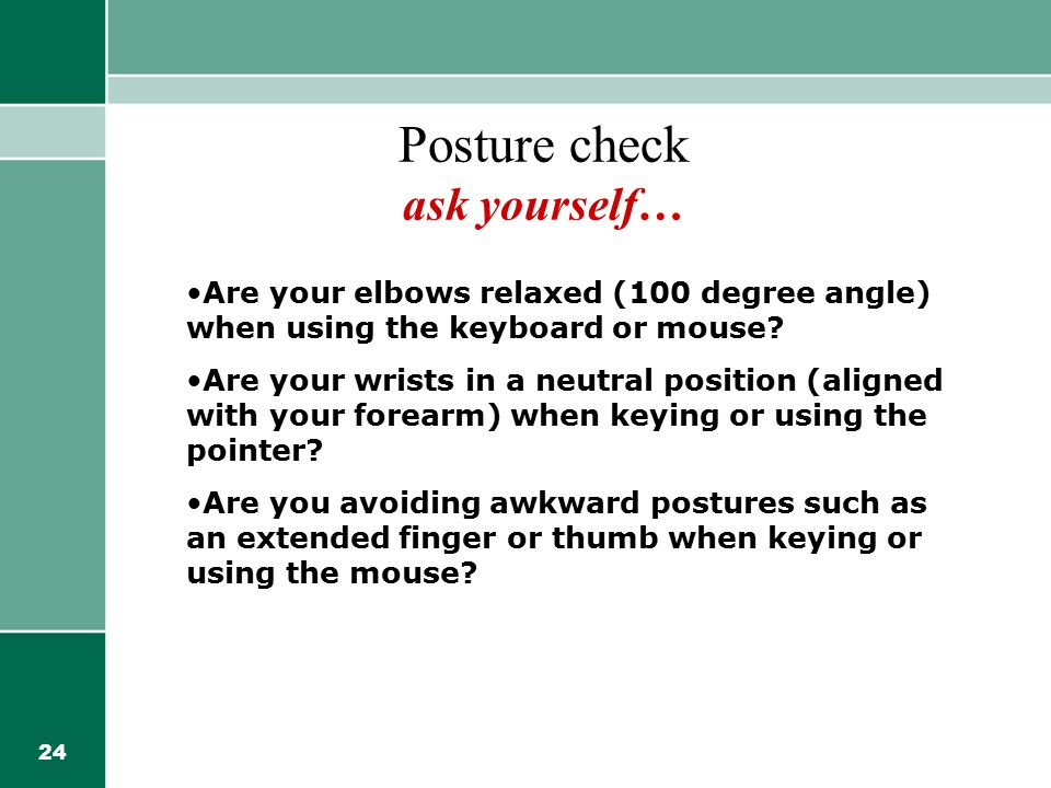 24 Posture check ask yourself… Are your elbows relaxed (100 degree angle) when using the keyboard or mouse? Are your wrists in a neutral position (ali