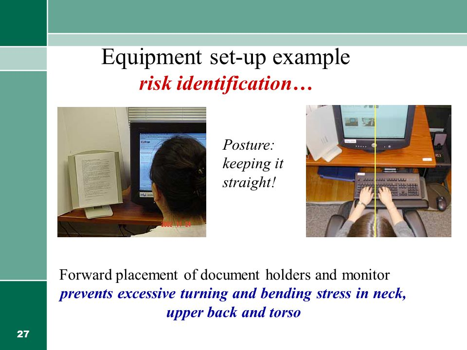 27 Equipment set-up example risk identification… Forward placement of document holders and monitor prevents excessive turning and bending stress in neck, upper back and torso Posture: keeping it straight!
