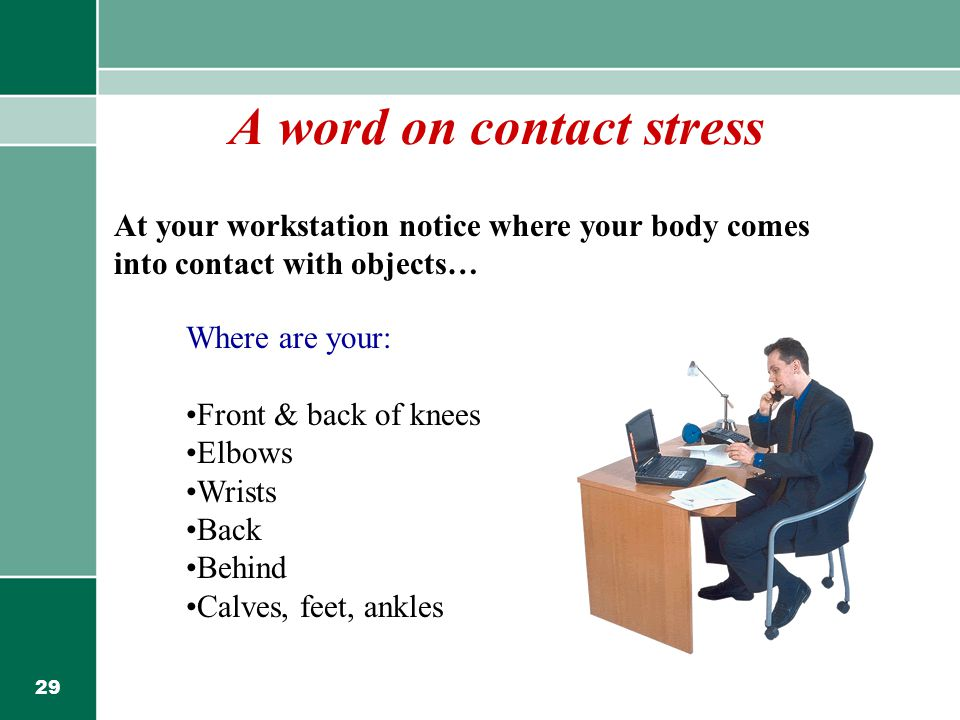 29 A word on contact stress At your workstation notice where your body comes into contact with objects… Where are your: Front & back of knees Elbows Wrists Back Behind Calves, feet, ankles