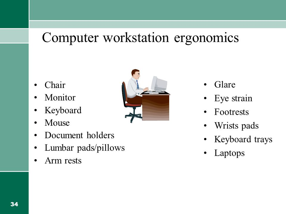 34 Computer workstation ergonomics Chair Monitor Keyboard Mouse Document holders Lumbar pads/pillows Arm rests Glare Eye strain Footrests Wrists pads