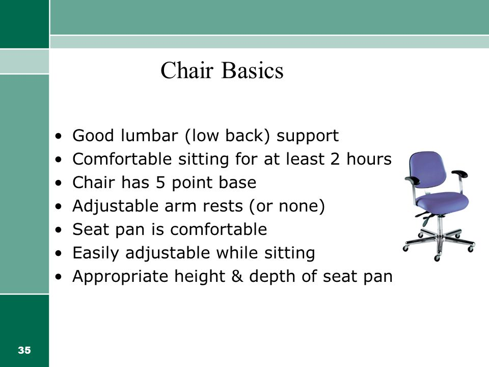 35 Chair Basics Good lumbar (low back) support Comfortable sitting for at least 2 hours Chair has 5 point base Adjustable arm rests (or none) Seat pan is comfortable Easily adjustable while sitting Appropriate height & depth of seat pan
