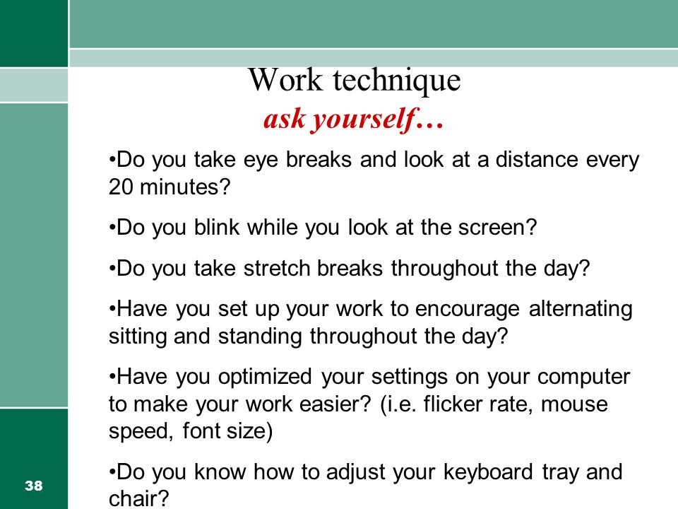 38 Work technique ask yourself… Do you take eye breaks and look at a distance every 20 minutes? Do you blink while you look at the screen? Do you take