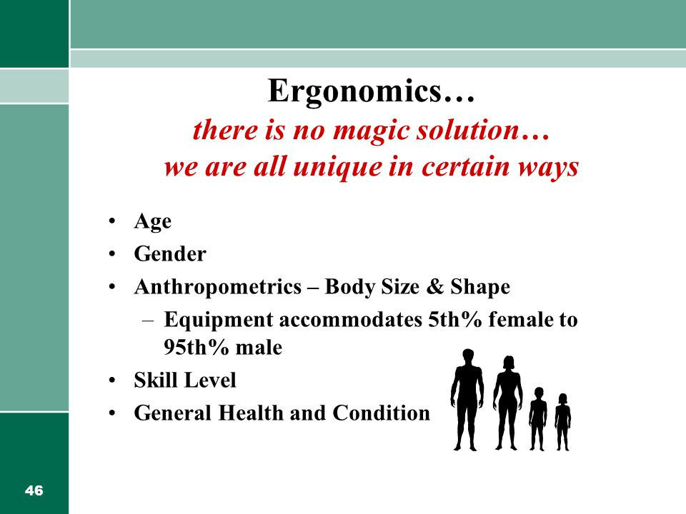 46 Ergonomics… there is no magic solution… we are all unique in certain ways Age Gender Anthropometrics – Body Size & Shape –Equipment accommodates 5th% female to 95th% male Skill Level General Health and Condition