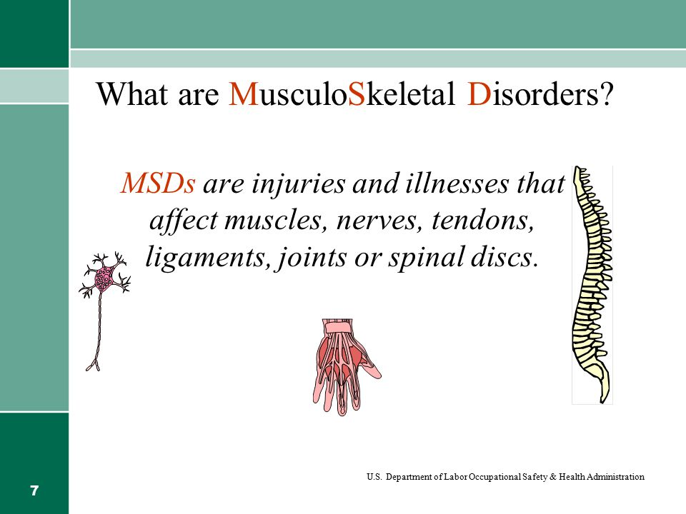 7 What are MusculoSkeletal Disorders? MSDs are injuries and illnesses that affect muscles, nerves, tendons, ligaments, joints or spinal discs. U.S. De