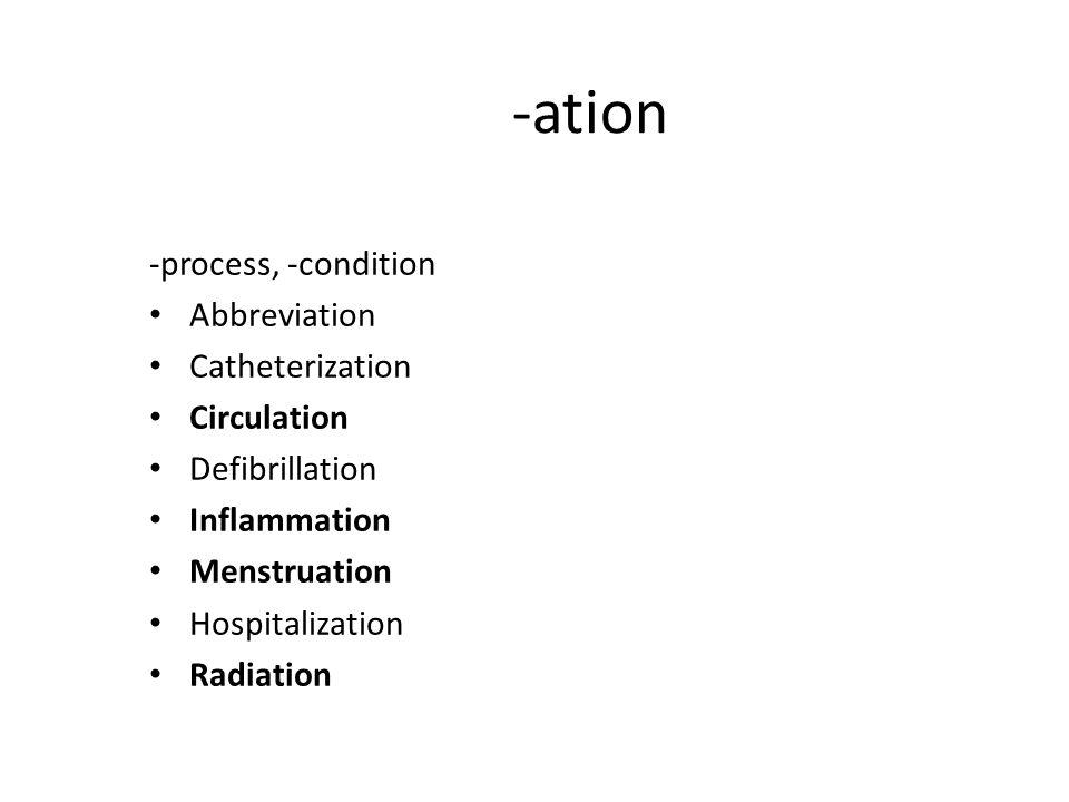 -ation -process, -condition Abbreviation Catheterization Circulation Defibrillation Inflammation Menstruation Hospitalization Radiation