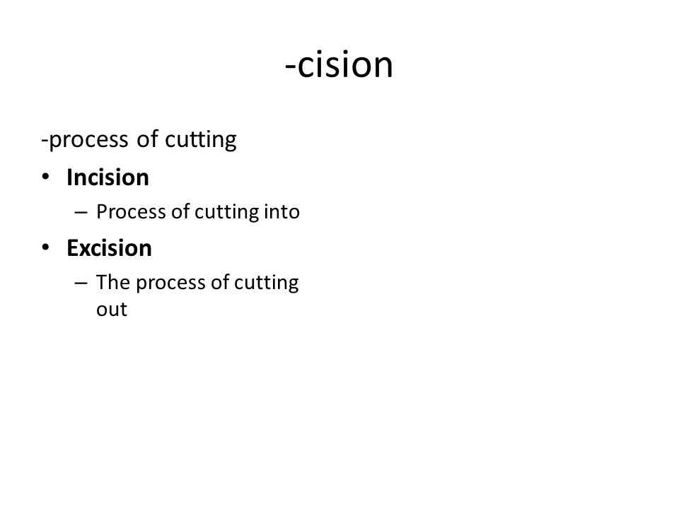 -cision -process of cutting Incision – Process of cutting into Excision – The process of cutting out