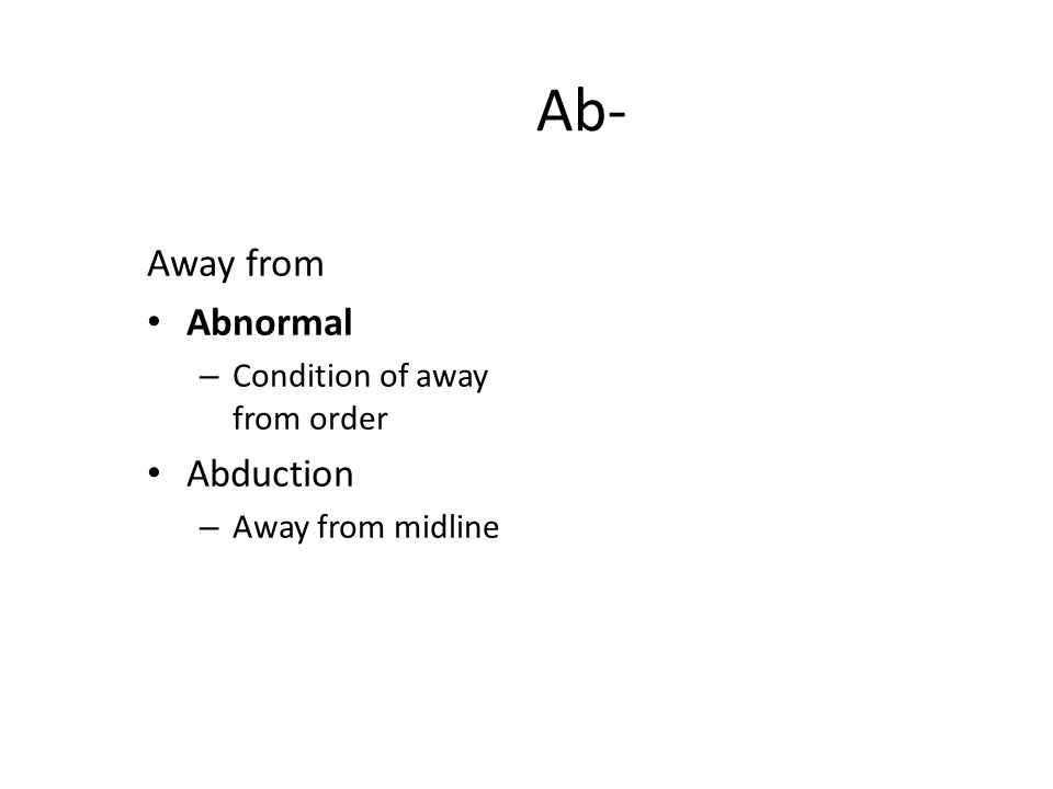 Ab- Away from Abnormal – Condition of away from order Abduction – Away from midline