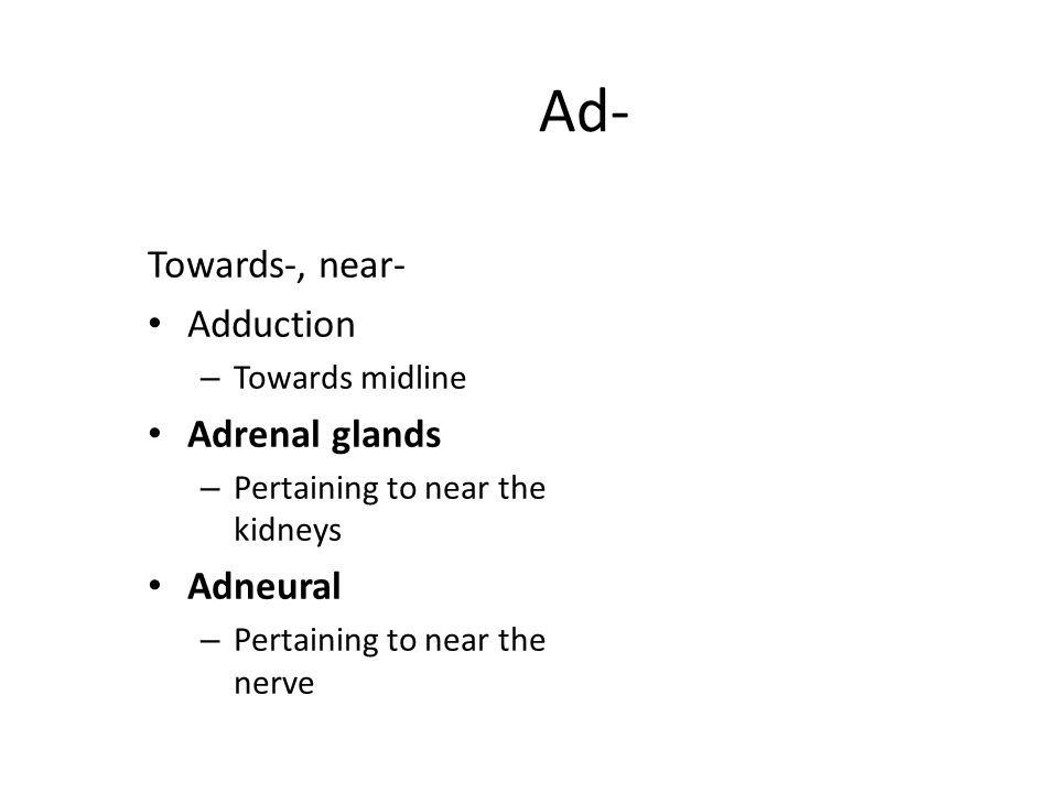 Ad- Towards-, near- Adduction – Towards midline Adrenal glands – Pertaining to near the kidneys Adneural – Pertaining to near the nerve