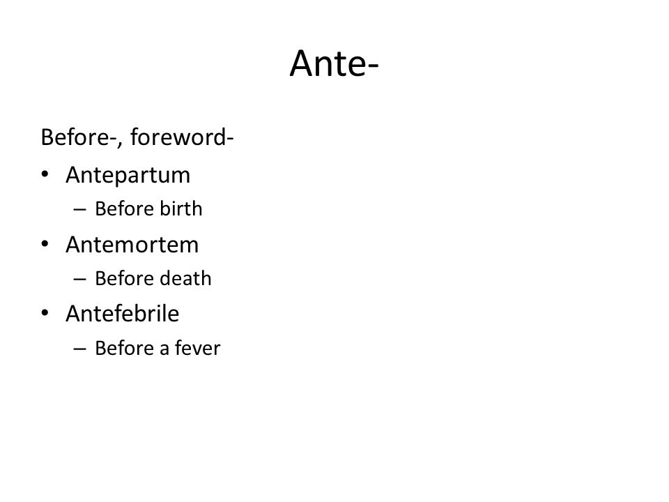 Ante- Before-, foreword- Antepartum – Before birth Antemortem – Before death Antefebrile – Before a fever