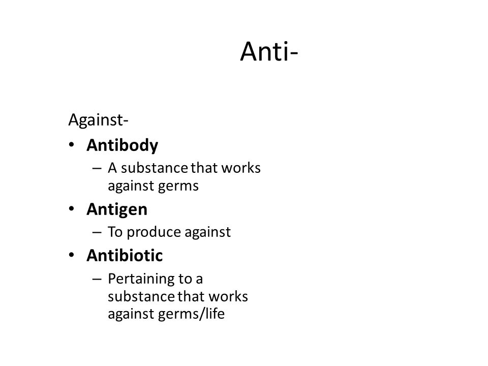 Anti- Against- Antibody – A substance that works against germs Antigen – To produce against Antibiotic – Pertaining to a substance that works against germs/life