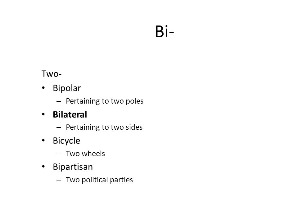 Bi- Two- Bipolar – Pertaining to two poles Bilateral – Pertaining to two sides Bicycle – Two wheels Bipartisan – Two political parties