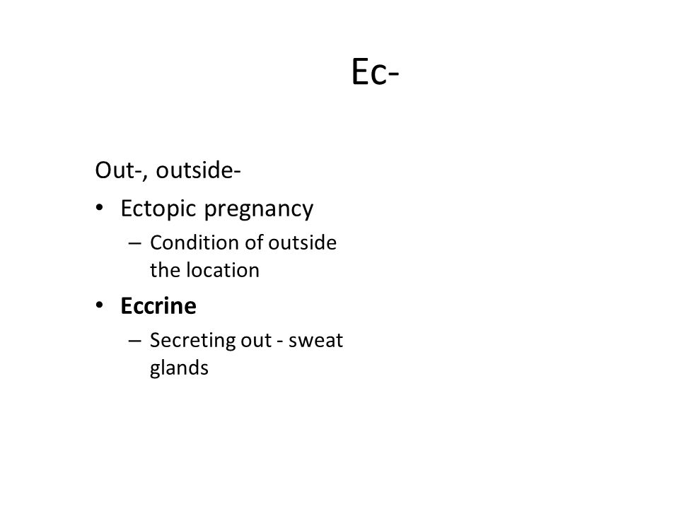 Ec- Out-, outside- Ectopic pregnancy – Condition of outside the location Eccrine – Secreting out - sweat glands