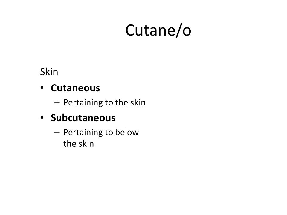 Cutane/o Skin Cutaneous – Pertaining to the skin Subcutaneous – Pertaining to below the skin