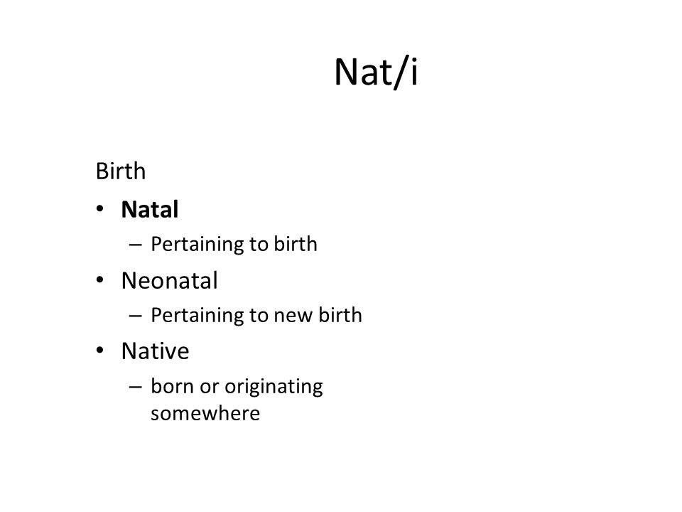 Nat/i Birth Natal – Pertaining to birth Neonatal – Pertaining to new birth Native – born or originating somewhere
