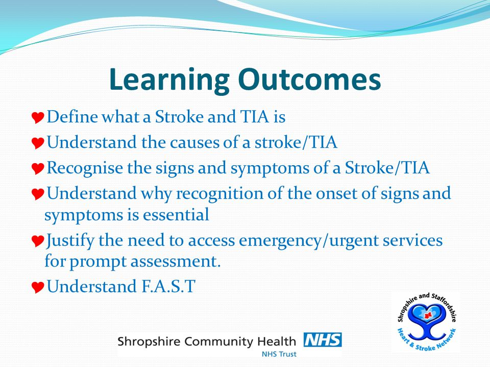 Learning Outcomes  Define what a Stroke and TIA is  Understand the causes of a stroke/TIA  Recognise the signs and symptoms of a Stroke/TIA  Understand why recognition of the onset of signs and symptoms is essential  Justify the need to access emergency/urgent services for prompt assessment.