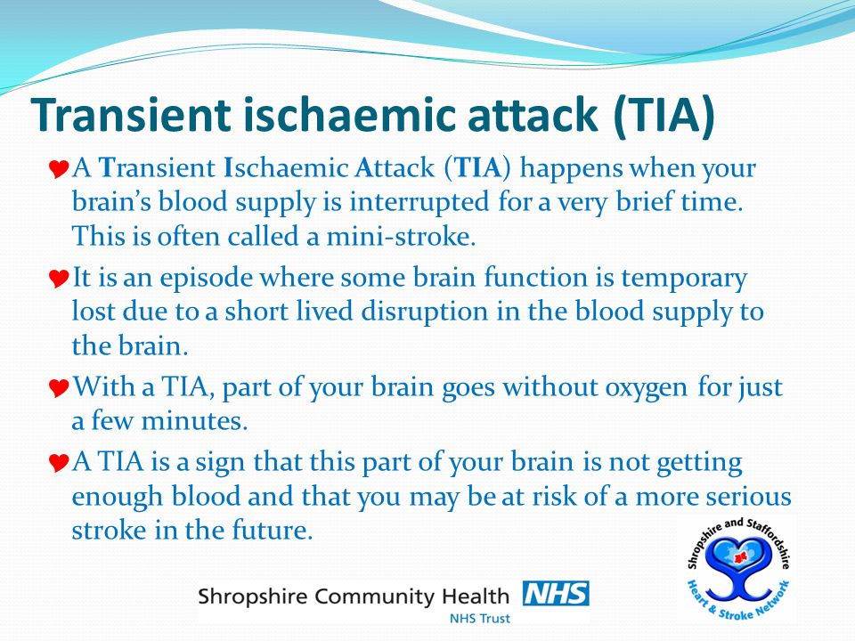 Transient ischaemic attack (TIA)  A Transient Ischaemic Attack (TIA) happens when your brain's blood supply is interrupted for a very brief time.