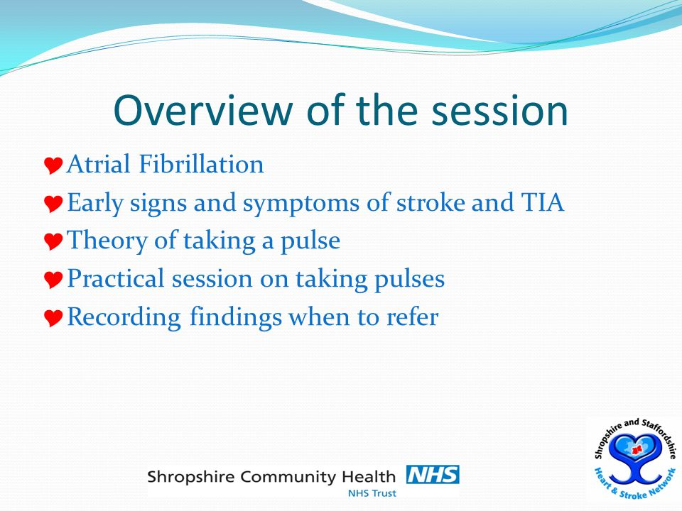 Overview of the session  Atrial Fibrillation  Early signs and symptoms of stroke and TIA  Theory of taking a pulse  Practical session on taking pulses  Recording findings when to refer