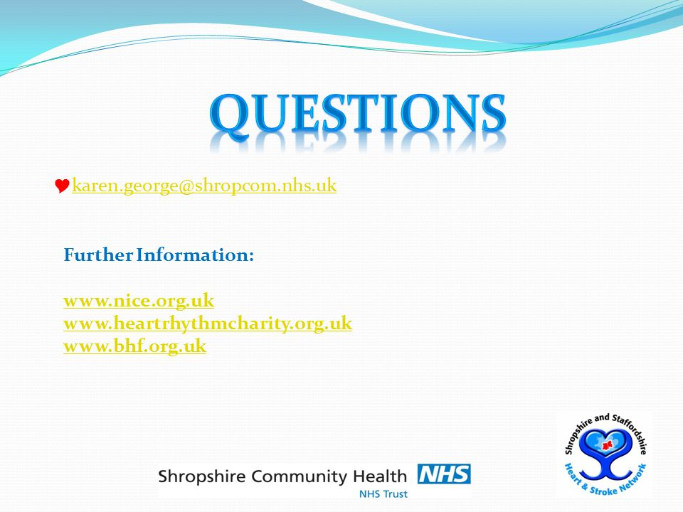  karen.george@shropcom.nhs.uk karen.george@shropcom.nhs.uk Further Information: www.nice.org.uk www.heartrhythmcharity.org.uk www.bhf.org.uk