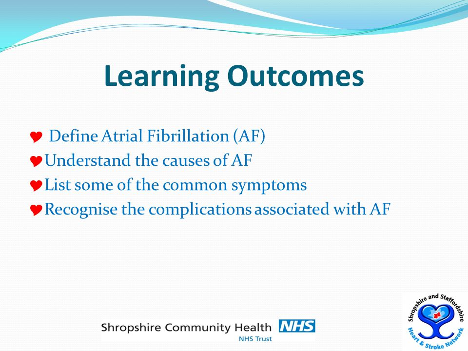 Learning Outcomes  Define Atrial Fibrillation (AF)  Understand the causes of AF  List some of the common symptoms  Recognise the complications associated with AF