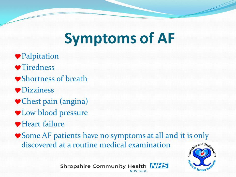 Complications of AF  When the atria (upper chambers of the heart) are not pumping efficiently, as in AF, there is a risk of blood clots forming  The blood clots may move into the ventricles (lower chambers of the heart) and get pumped into the lungs or the general blood circulation  Clots in the general circulation can block arteries in the brain, causing a stroke  The risk of stroke in people with AF is about double that of the general population