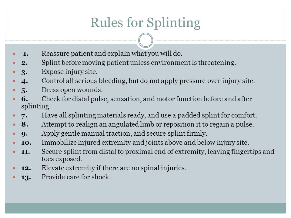 Rules for Splinting 1.Reassure patient and explain what you will do. 2.Splint before moving patient unless environment is threatening. 3.Expose injury