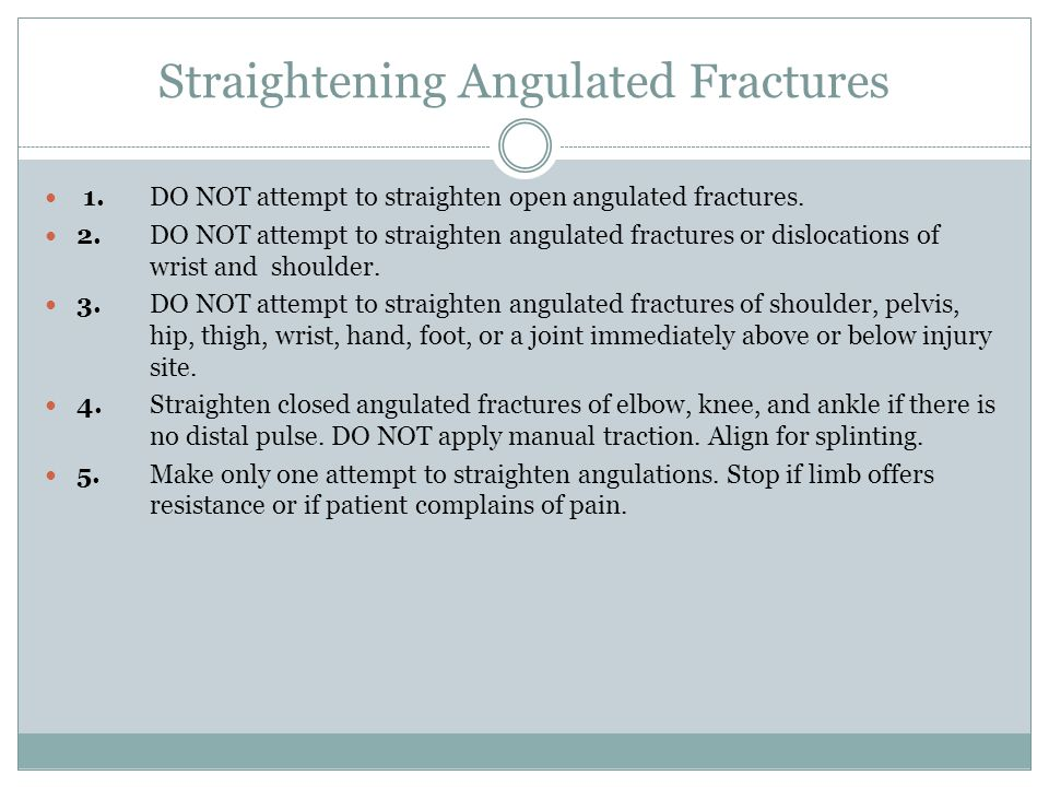 Straightening Angulated Fractures 1.DO NOT attempt to straighten open angulated fractures. 2.DO NOT attempt to straighten angulated fractures or dislo