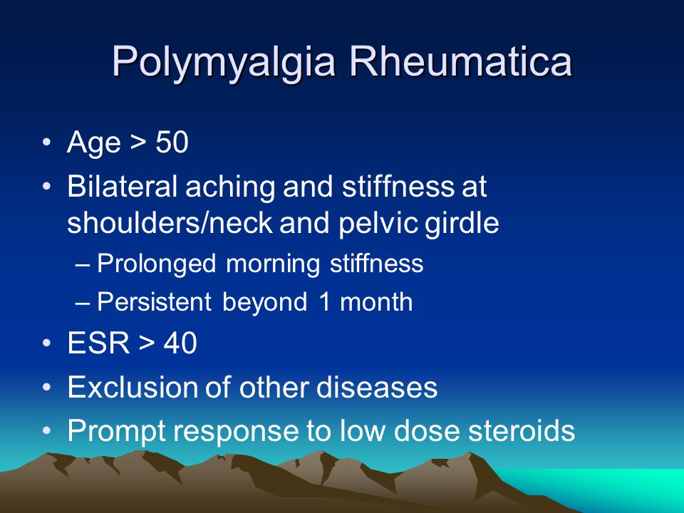 Polymyalgia Rheumatica Age > 50 Bilateral aching and stiffness at shoulders/neck and pelvic girdle –Prolonged morning stiffness –Persistent beyond 1 month ESR > 40 Exclusion of other diseases Prompt response to low dose steroids