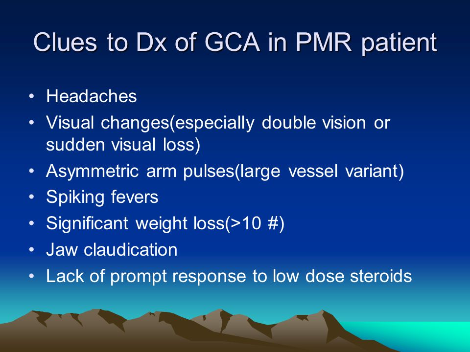 Clues to Dx of GCA in PMR patient Headaches Visual changes(especially double vision or sudden visual loss) Asymmetric arm pulses(large vessel variant) Spiking fevers Significant weight loss(>10 #) Jaw claudication Lack of prompt response to low dose steroids