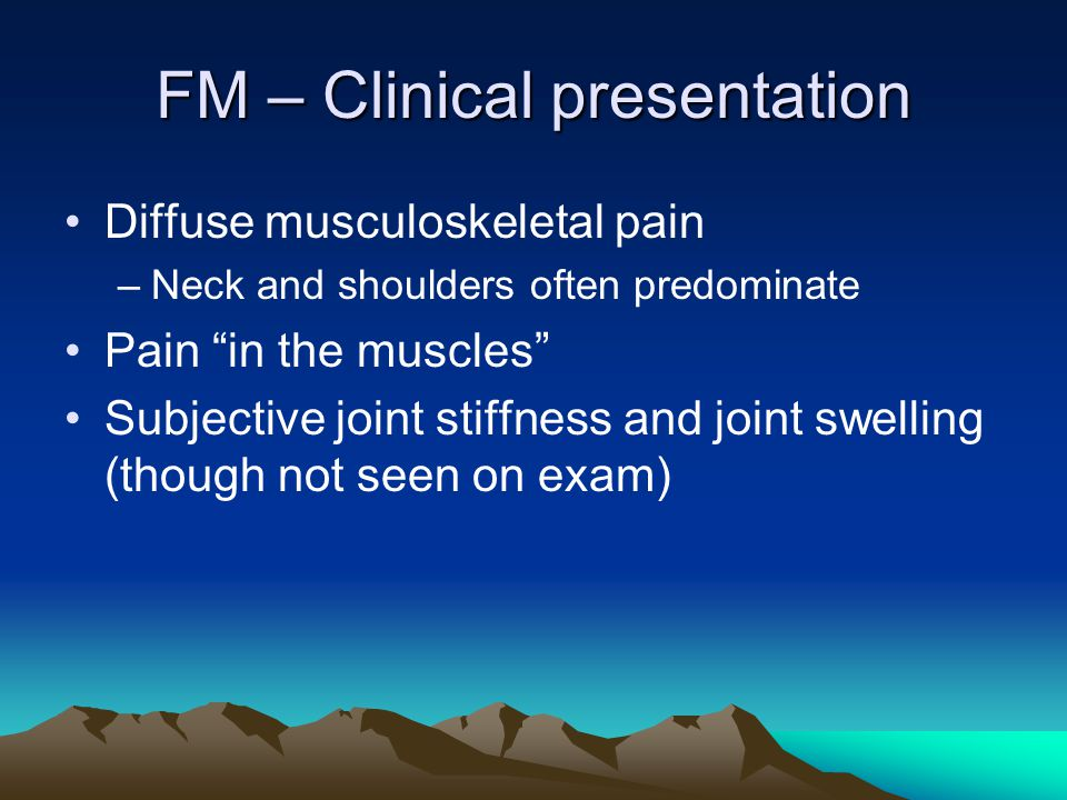 FM – Clinical presentation Diffuse musculoskeletal pain –Neck and shoulders often predominate Pain in the muscles Subjective joint stiffness and joint swelling (though not seen on exam)